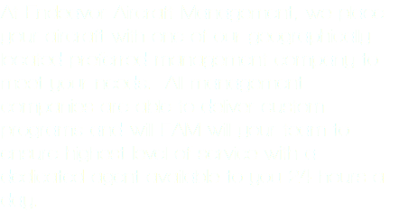 At Endeavor Aircraft Management, we place your aircraft with one of our geographically located preferred management company to meet your needs. All management companies are able to deliver custom programs and will EAM will your team to ensure highest level of service with a dedicated agent available to you 24 hours a day.