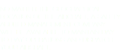 NO MATTER THE GEOGRAPHICAL LOCATION OF THE AIRCRAFT, A SAFETY AUDITED MANAGEMENT COMPANY WILL BE AVAILABLE TO MAINTAIN DAY TO DAY OPERATIONS AND DISPATCH YOUR AIRCRAFT.